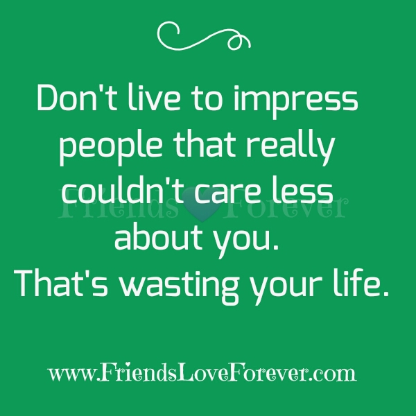 Dont live to impress people that really