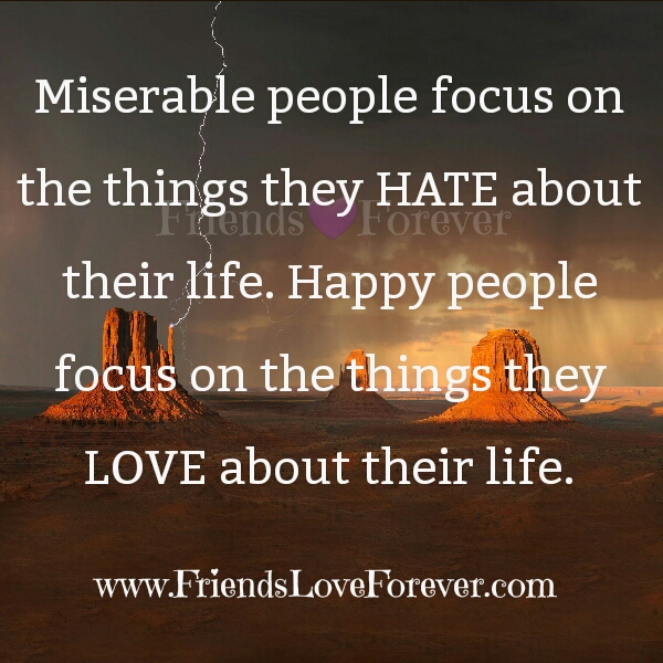 Miserable people focus on the things they hate about their life
