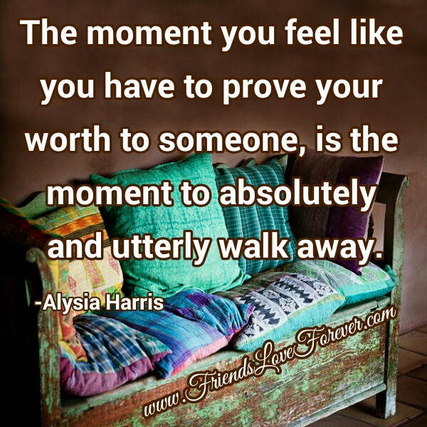 The moment you feel like you have to prove your worth to someone