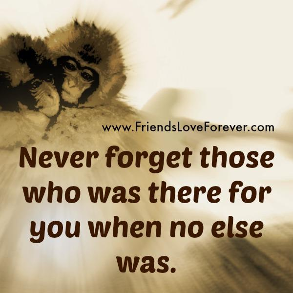 Never forget those who was there for you during hard times