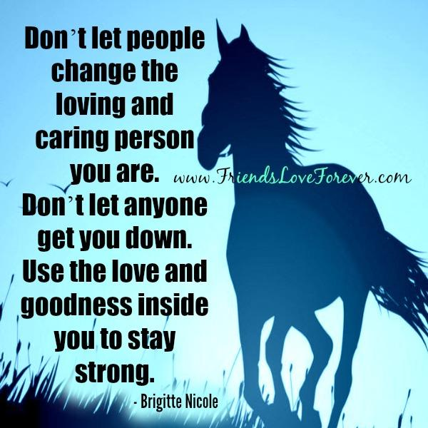 Don't let people change the loving & caring person you are