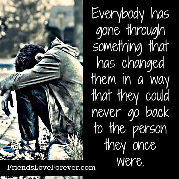 Everybody has gone through something that has changed them