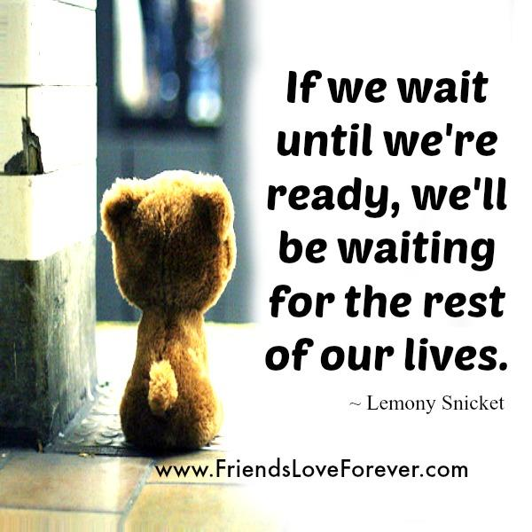 If we wait until we are ready in Life