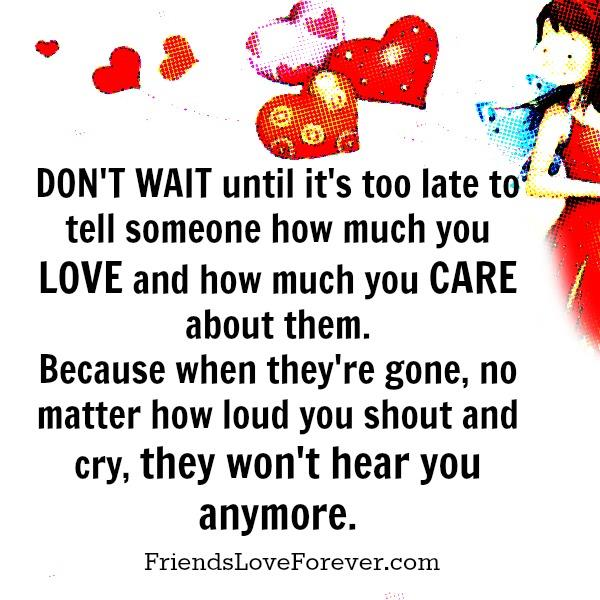 Tell someone how much you love & care about them