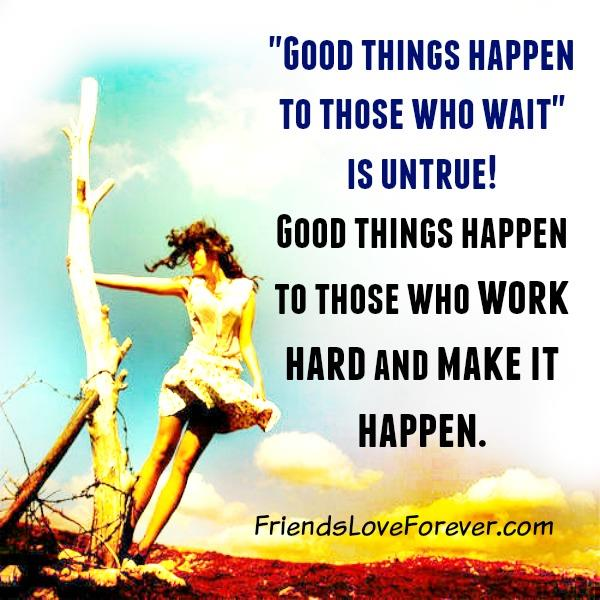 Good things happen to those who work hard & make it happen