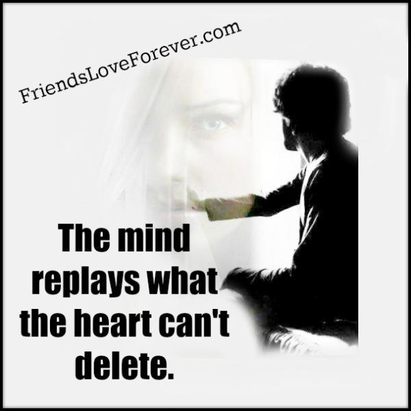 The mind replays what the heart can't delete